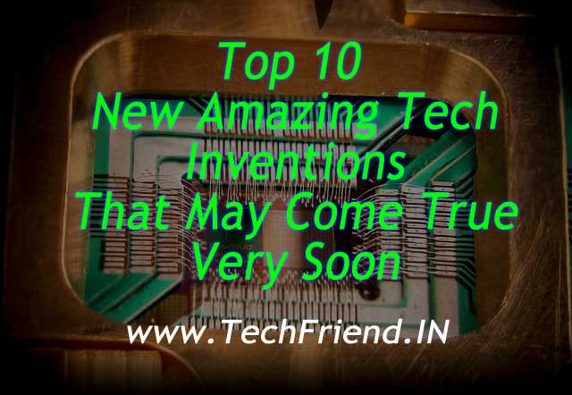 Top 10 New Amazing Tech Inventions That May Come True Very soon